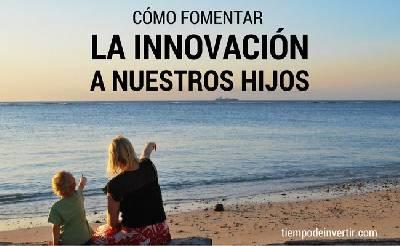 Cómo fomentar la innovación a nuestros hijos - Tiempo de Invertir
