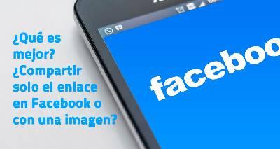 ¿Qué es mejor? ¿Compartir solo el enlace en Facebook o con una imagen?