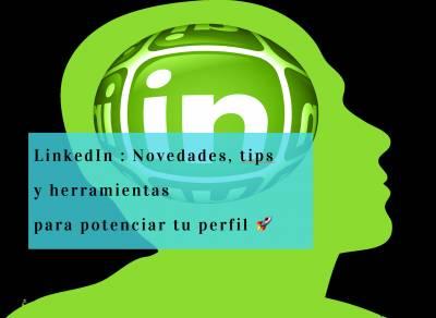 Novedades, tips y herramientas para potenciar tu perfil de LinkedIn