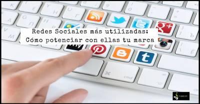 Redes Sociales más utilizadas y cómo potenciar con ellas tu marca personal