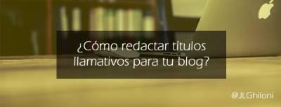 Cómo redactar títulos llamativos para tu blog - José Luis Ghiloni