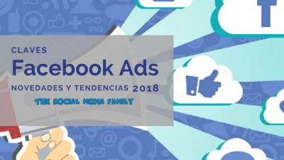 Claves Facebook Ads, novedades y tendencias 2018