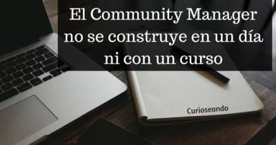 El Community Manager no se construye en un día ni con un curso.