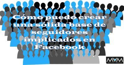 Cómo puedo crear una sólida base de seguidores implicados en Facebook