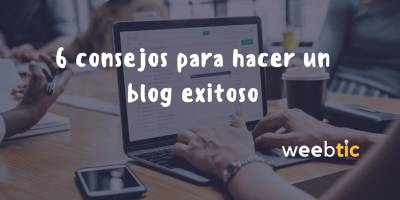 Consejos para hacer un blog exitoso [Weebtic]