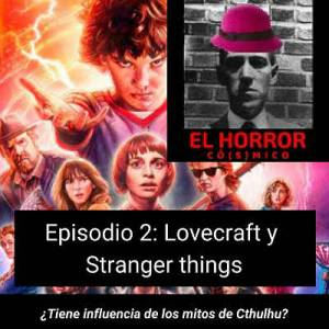 El horror có(s)mico Episodio 2: Lovecraft y Stranger things