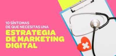 10 Síntomas de que necesitas una estrategia de marketing digital para