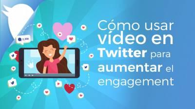 Cómo Usar Vídeo en Twitter para Aumentar el Engagement