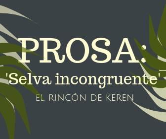 El Rincón de Keren: Prosa: 'Selva incongruente'