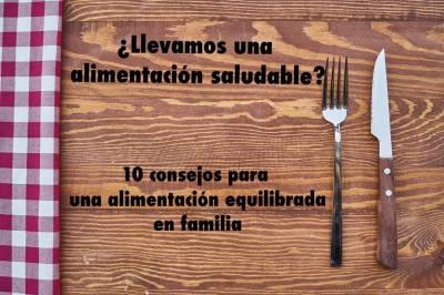 ¿Llevamos una alimentación saludable? 10 consejos para una alimentación sana en familia