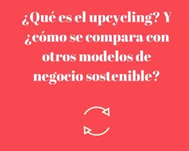 ¿Qué es el upcycling? Y ¿cómo se compara con otros modelos de negocio sostenible?