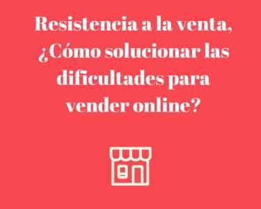 Resistencia a la venta ¿Cómo solucionar las dificultades para vender online?