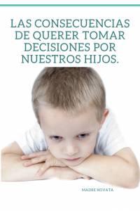Las consecuencias de querer tomar decisiones por nuestros hijos.