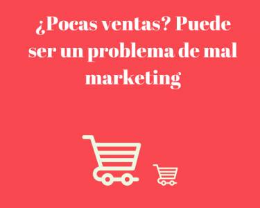 ¿Pocas ventas? Puede ser un problema de mal marketing