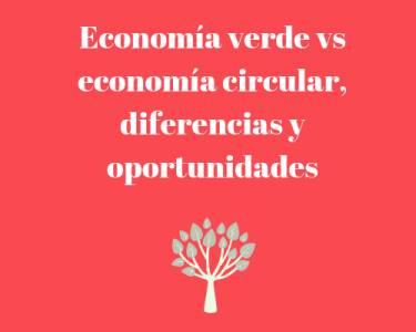 Economía verde vs economía circular, diferencias y oportunidades