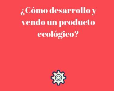 ¿Cómo desarrollo y vendo un producto ecológico?