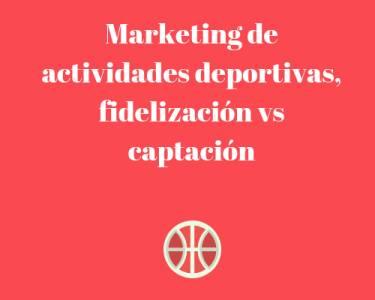 Marketing de actividades deportivas, fidelización vs captación