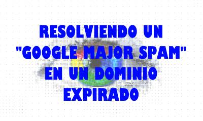 Resolviendo un Google Major Spam al comprar un dominio expirado