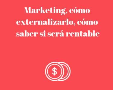 Marketing, cómo externalizarlo, cómo saber si será rentable
