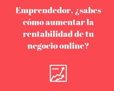 Emprendedor, ¿sabes cómo aumentar la rentabilidad de tu negocio online?