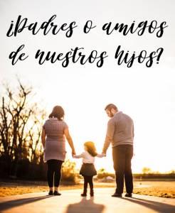 ¿Padres o amigos de nuestros hijos?