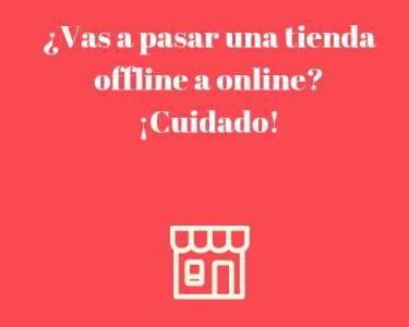 ¿Vas a pasar una tienda offline a online? ¡Cuidado!