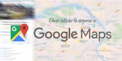 ▷ Cómo añadir tu negocio a Google Maps y aparecer primero