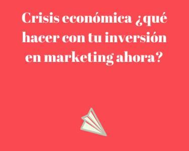 Crisis económica ¿qué hacer con tu inversión en marketing ahora?