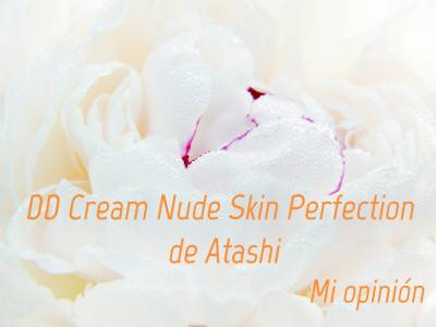 Probando: DD Cream Nude Skin Perfection de Atashi