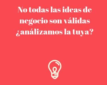 No todas las ideas de negocio son válidas ¿análizamos la tuya?