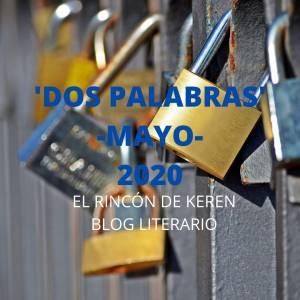 'dos Palabras' - Mayo 2020- : El Rincón De Keren