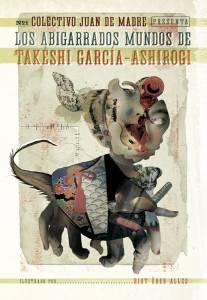 Los Abigarrados Mundos De Takeshi García-Ashirogi (Colectivo Juan De Madre)