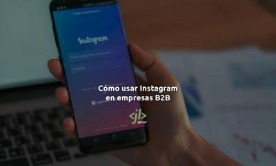 Cómo usar Instagram si tienes una Empresa B2B con 5 Consejos Top