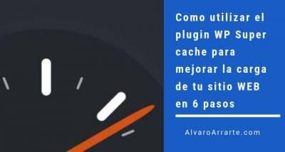 Como utilizar el plugin WP Super cache para mejorar la carga de tu sitio WEB en 6 pasos