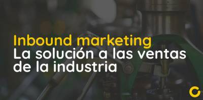 Inbound marketing > la solución a las ventas del sector industrial