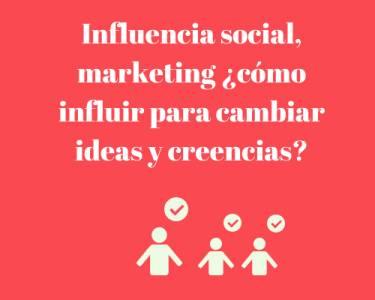 Influencia social, manipulación, marketing ¿cómo influir para cambiar ideas y creencias?