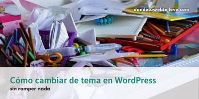 Cómo cambiar de Tema en WordPress, sin romper nada, en 10 pasos