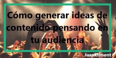 Cómo generar ideas de contenido pensando en tu audiencia