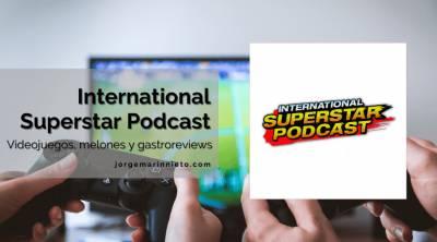 International Superstar Podcast – Videojuegos, melones y gastroreviews   #LunesPodcastero