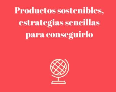 Productos sostenibles, estrategias sencillas para conseguirlo