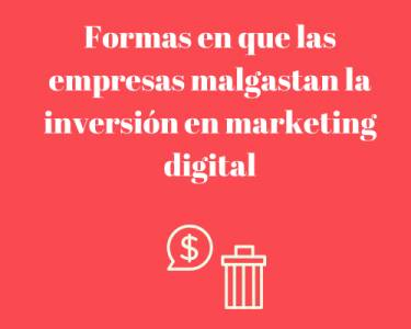 Formas en que las empresas malgastan la inversión en marketing digital