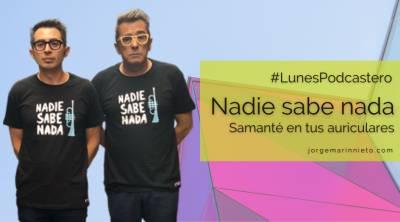 Nadie sabe nada   Samanté en tus auriculares #LunesPodcastero