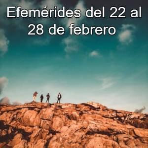 Efemérides del 22 al 28 de febrero