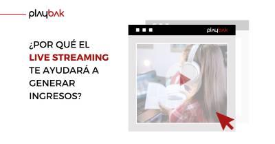 ¿Por qué el Live Streaming te ayudará a generar ingresos?