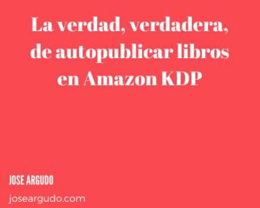 La verdad, verdadera, de autopublicar libros en Amazon KDP