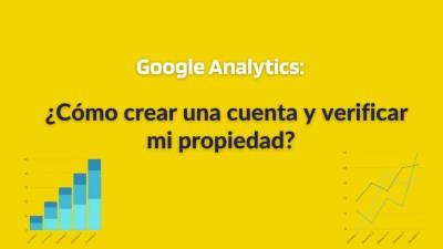 ¿Cómo crear cuenta y verificar mi propiedad con Google Analytics?