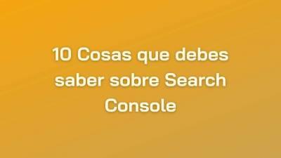 Search Console: 10 Cosas sobre esta Plataforma